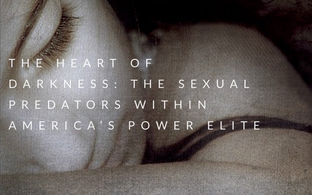 THE HEART OF DARKNESS: THE SEXUAL PREDATORS WITHIN AMERICA'S POWER ELITE