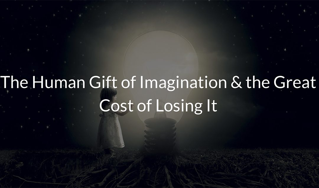 The Human Gift of Imagination & the Great Cost of Losing It