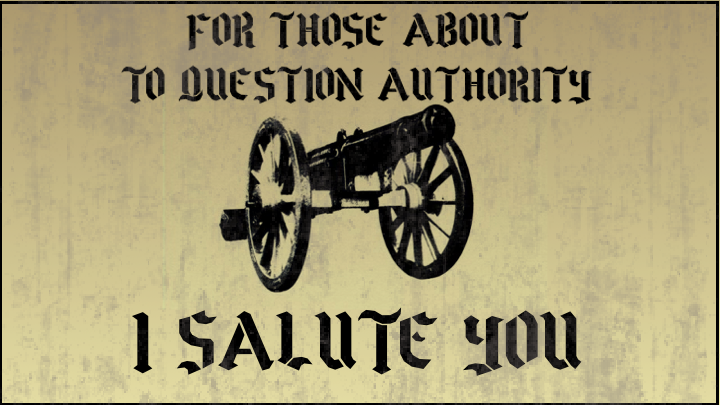 For Those About To Question Authority – I Salute You